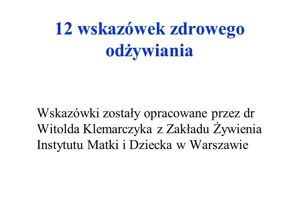 12 wskazówek zdrowego odżywiania Wskazówki zostały opracowane przez dr Witolda Klemarczyka z Zakładu Żywienia Instytutu Matki i Dziecka w Warszawie