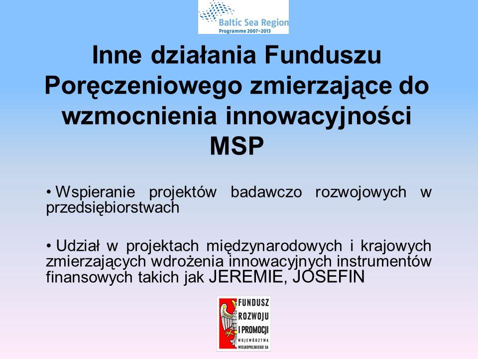 Inne działania Funduszu Poręczeniowego zmierzające do wzmocnienia innowacyjności MSP Wspieranie projektów badawczo rozwojowych w przedsiębiorstwach Udział w projektach międzynarodowych i krajowych zmierzających wdrożenia innowacyjnych instrumentów finansowych takich jak JEREMIE, JOSEFIN