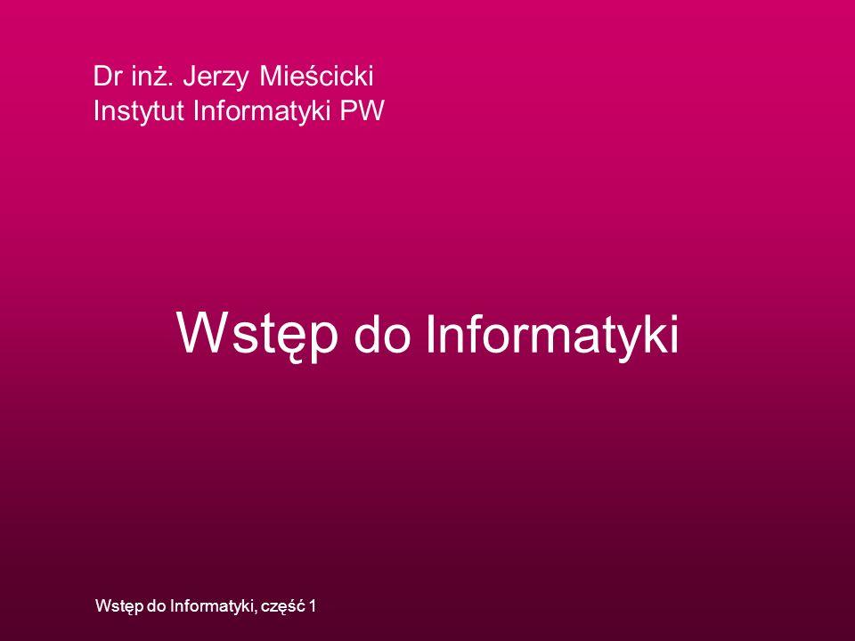 Dr inż. Jerzy Mieścicki Instytut Informatyki PW Wstęp do Informatyki, część 1 Wstęp do Informatyki
