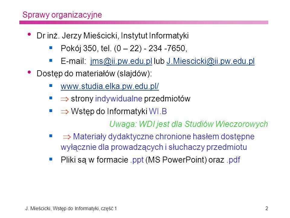 J. Mieścicki, Wstęp do Informatyki, część 12 Dr inż. Jerzy Mieścicki, Instytut Informatyki Pokój 350, tel. (0 – 22) - 234 -7650, E-mail: jms@ii.pw.edu