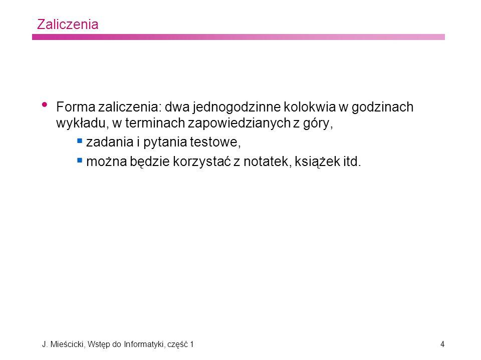 J. Mieścicki, Wstęp do Informatyki, część 14 Zaliczenia Forma zaliczenia: dwa jednogodzinne kolokwia w godzinach wykładu, w terminach zapowiedzianych
