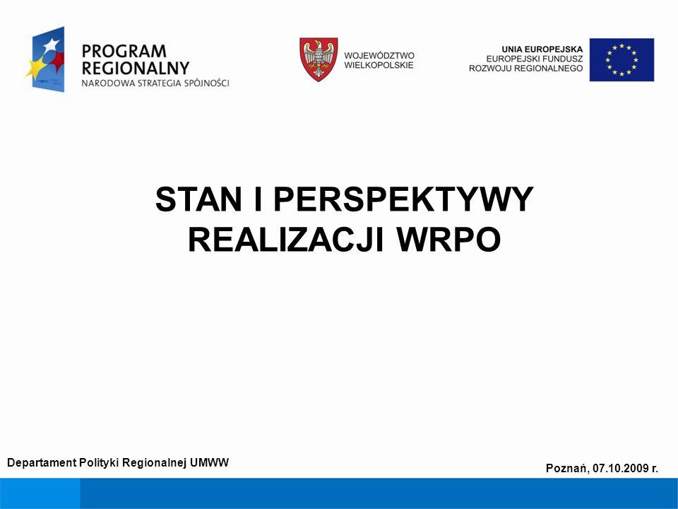 STAN I PERSPEKTYWY REALIZACJI WRPO Departament Polityki Regionalnej UMWW Poznań, 07.10.2009 r.