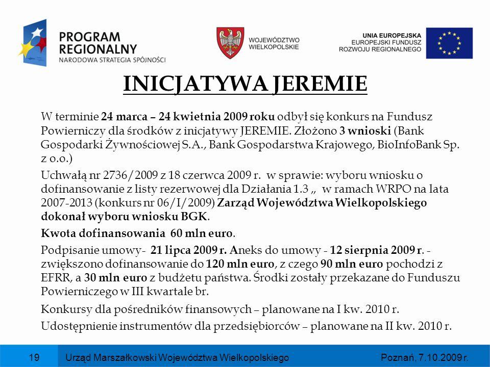 Poznań, 7.10.2009 r.Urząd Marszałkowski Województwa Wielkopolskiego19 INICJATYWA JEREMIE W terminie 24 marca – 24 kwietnia 2009 roku odbył się konkurs
