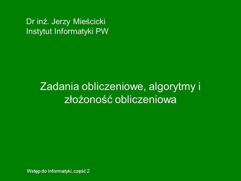 Dr inż. Jerzy Mieścicki Instytut Informatyki PW Wstęp do Informatyki, część 2 Zadania obliczeniowe, algorytmy i złożoność obliczeniowa