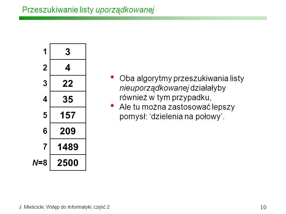 J. Mieścicki, Wstęp do Informatyki, część 2 10 Przeszukiwanie listy uporządkowanej 1 3 2 4 3 22 4 35 5 157 6 209 7 1489 N=8 2500 Oba algorytmy przeszu