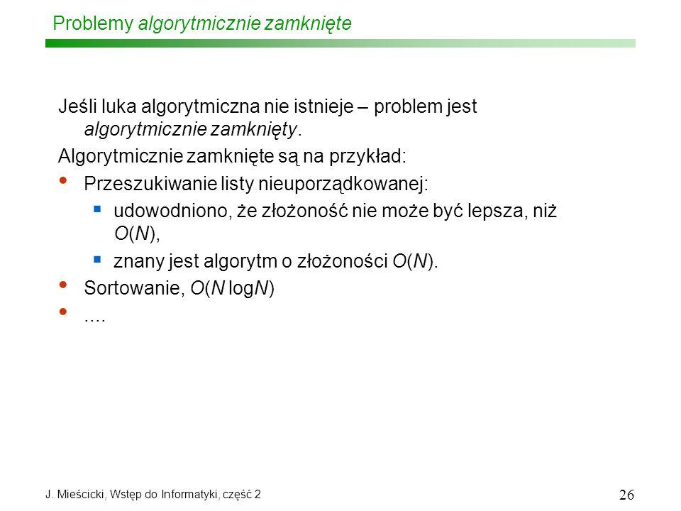 J. Mieścicki, Wstęp do Informatyki, część 2 26 Problemy algorytmicznie zamknięte Jeśli luka algorytmiczna nie istnieje – problem jest algorytmicznie z
