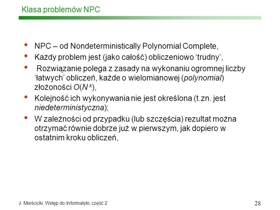 J. Mieścicki, Wstęp do Informatyki, część 2 28 Klasa problemów NPC NPC – od Nondeterministically Polynomial Complete, Każdy problem jest (jako całość)