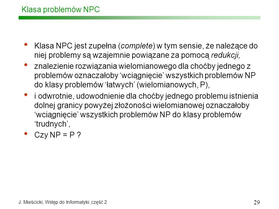 J. Mieścicki, Wstęp do Informatyki, część 2 29 Klasa problemów NPC Klasa NPC jest zupełna (complete) w tym sensie, że należące do niej problemy są wza