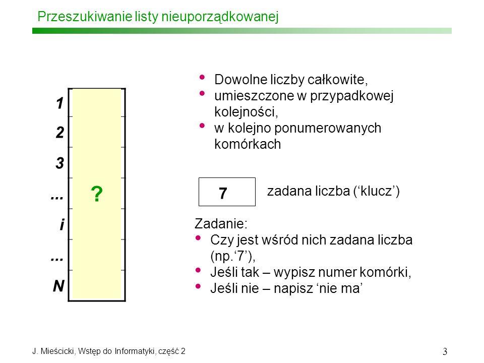 J. Mieścicki, Wstęp do Informatyki, część 2 3 Przeszukiwanie listy nieuporządkowanej 1 31 2 15 3 2... i 7 N 25 Dowolne liczby całkowite, umieszczone w