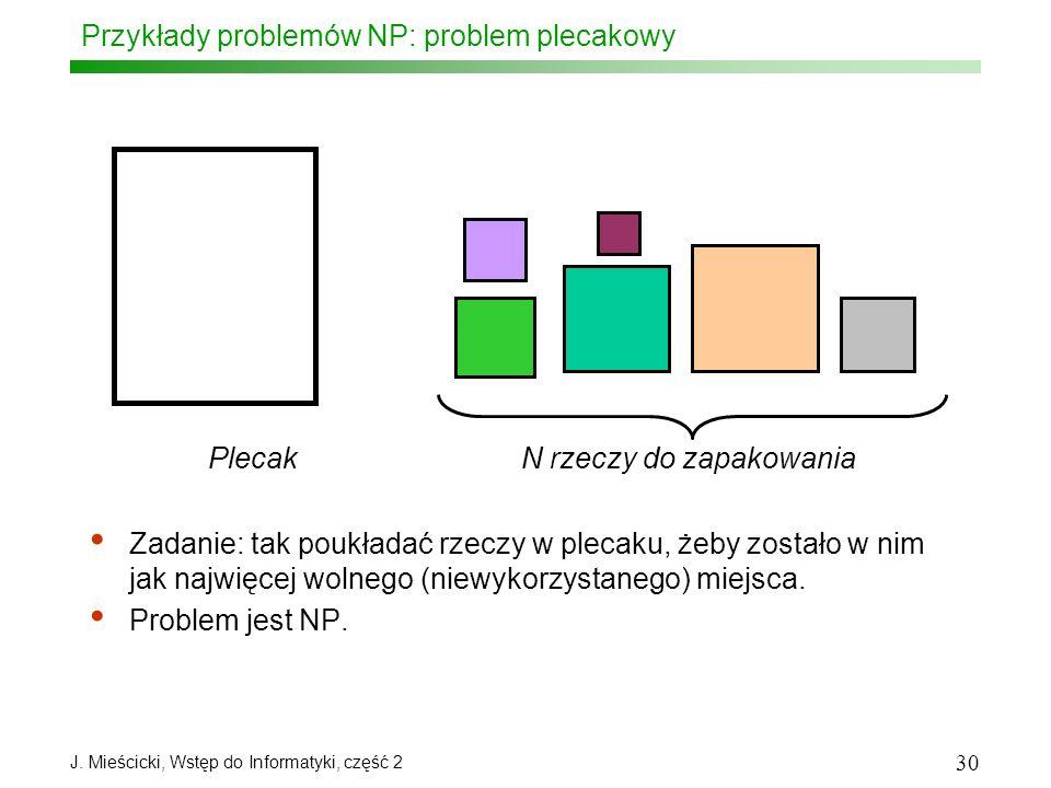 J. Mieścicki, Wstęp do Informatyki, część 2 30 Przykłady problemów NP: problem plecakowy Zadanie: tak poukładać rzeczy w plecaku, żeby zostało w nim j