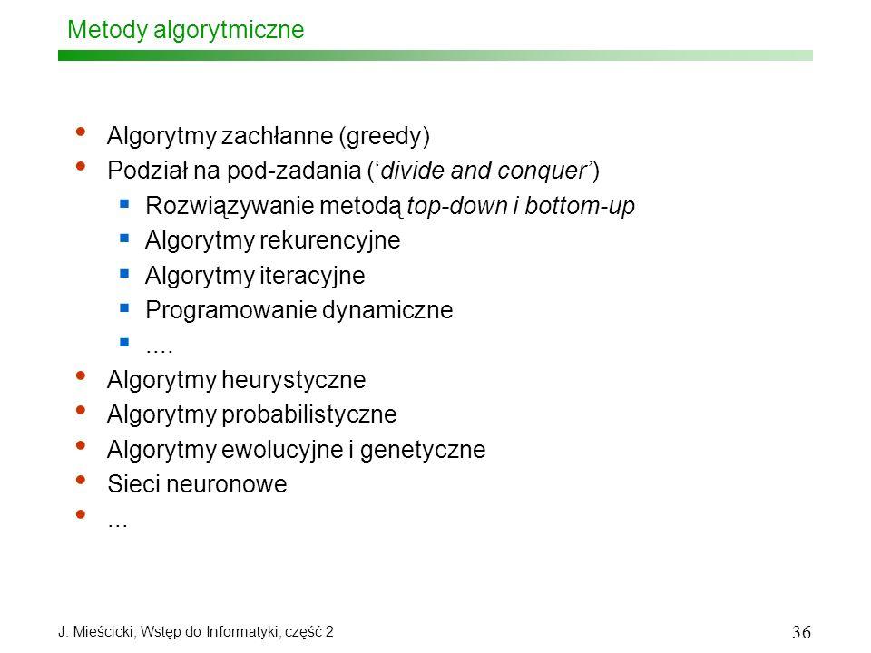 J. Mieścicki, Wstęp do Informatyki, część 2 36 Metody algorytmiczne Algorytmy zachłanne (greedy) Podział na pod-zadania (divide and conquer) Rozwiązyw