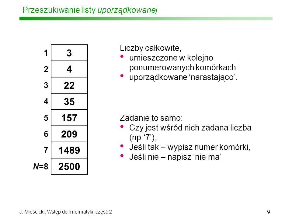 J. Mieścicki, Wstęp do Informatyki, część 2 9 Przeszukiwanie listy uporządkowanej 1 3 2 4 3 22 4 35 5 157 6 209 7 1489 N=8 2500 Liczby całkowite, umie