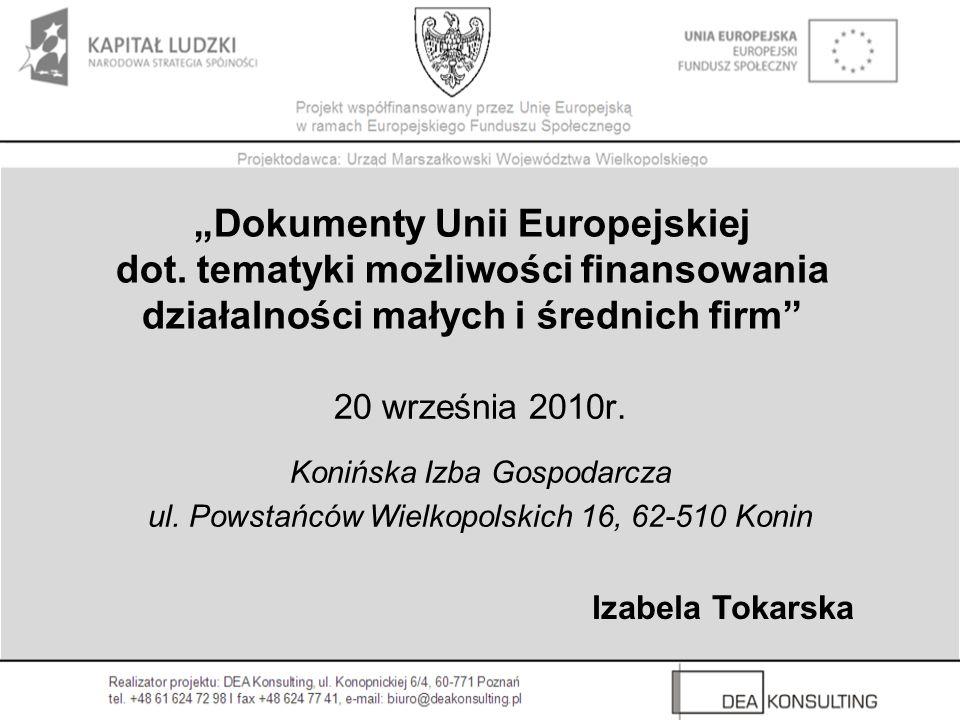 Dokumenty Unii Europejskiej dot. tematyki możliwości finansowania działalności małych i średnich firm 20 września 2010r. Konińska Izba Gospodarcza ul.