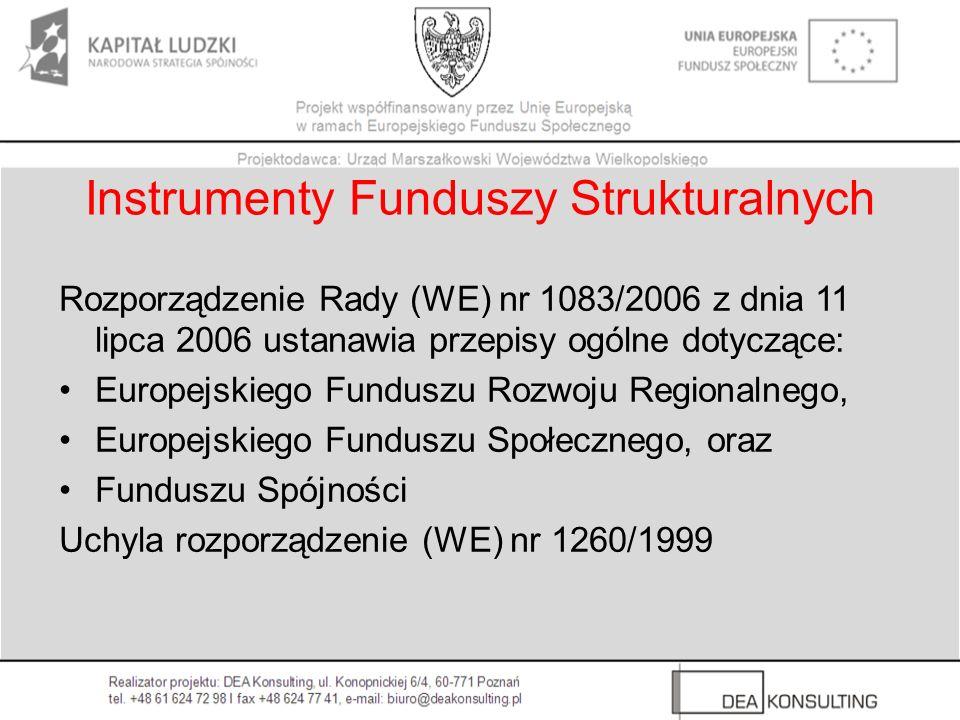 Instrumenty Funduszy Strukturalnych Rozporządzenie Rady (WE) nr 1083/2006 z dnia 11 lipca 2006 ustanawia przepisy ogólne dotyczące: Europejskiego Fund