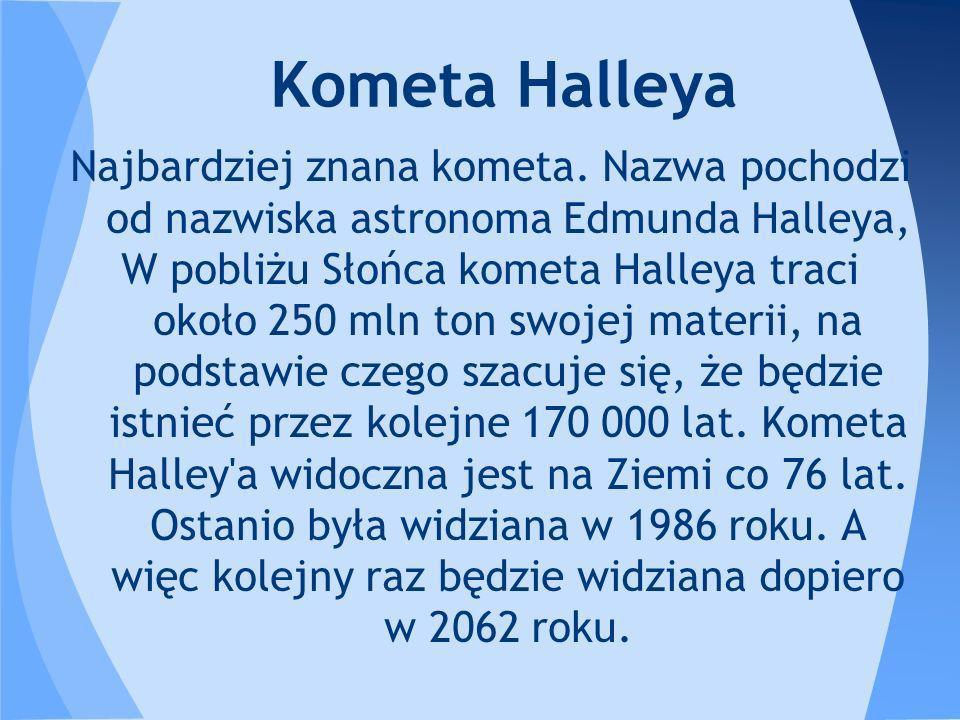 Najbardziej znana kometa. Nazwa pochodzi od nazwiska astronoma Edmunda Halleya, W pobliżu Słońca kometa Halleya traci około 250 mln ton swojej materii