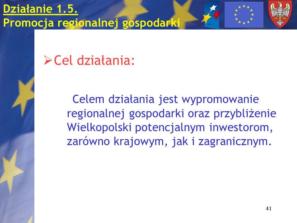 41 Działanie 1.5. Promocja regionalnej gospodarki Cel działania: Celem działania jest wypromowanie regionalnej gospodarki oraz przybliżenie Wielkopols