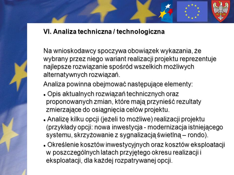 VI. Analiza techniczna / technologiczna Na wnioskodawcy spoczywa obowiązek wykazania, że wybrany przez niego wariant realizacji projektu reprezentuje