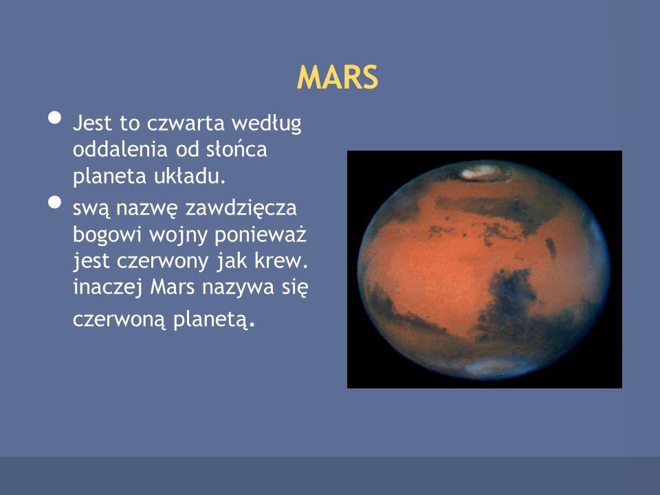 MARS Jest to czwarta według oddalenia od słońca planeta układu. swą nazwę zawdzięcza bogowi wojny ponieważ jest czerwony jak krew. inaczej Mars nazywa