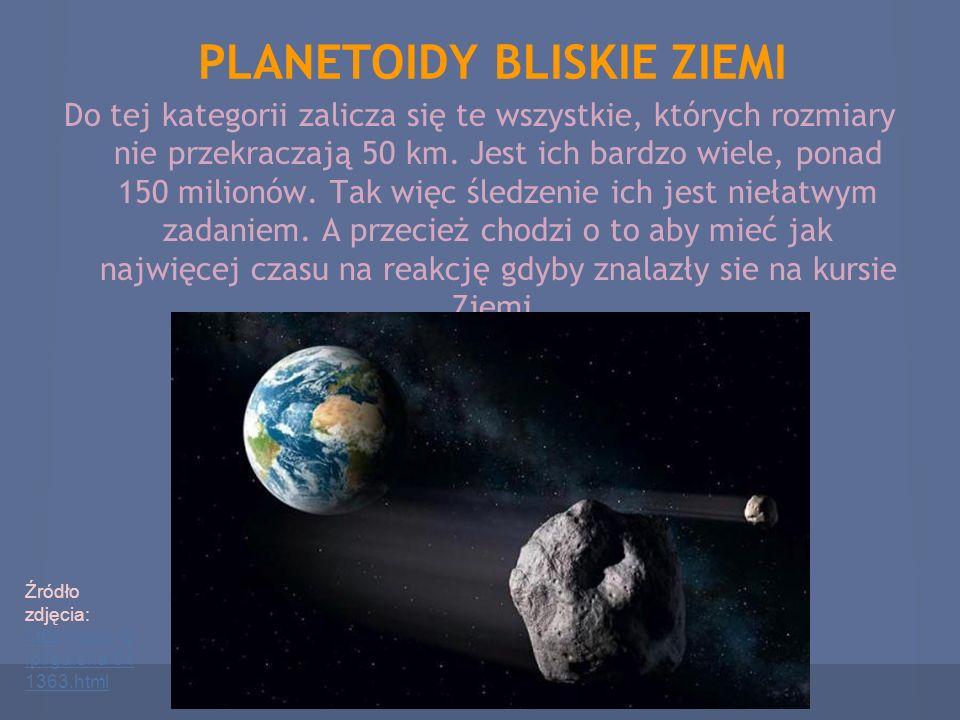 PLANETOIDY BLISKIE ZIEMI Do tej kategorii zalicza się te wszystkie, których rozmiary nie przekraczają 50 km. Jest ich bardzo wiele, ponad 150 milionów