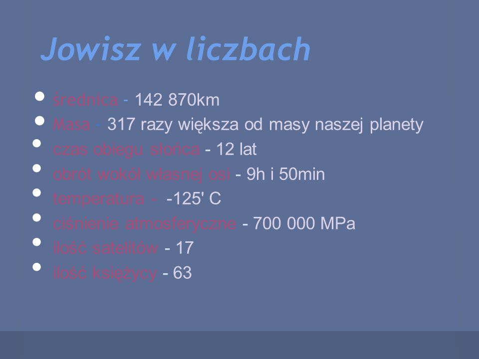 Jowisz w liczbach średnica - 142 870km Masa - 317 razy większa od masy naszej planety czas obiegu słońca - 12 lat obrót wokół własnej osi - 9h i 50min