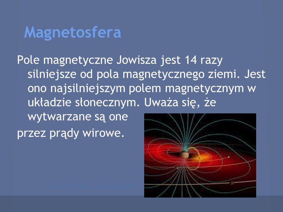 Magnetosfera Pole magnetyczne Jowisza jest 14 razy silniejsze od pola magnetycznego ziemi. Jest ono najsilniejszym polem magnetycznym w układzie słone