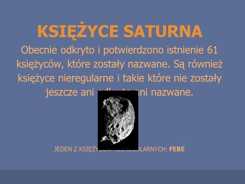 KSIĘŻYCE SATURNA Obecnie odkryto i potwierdzono istnienie 61 księżyców, które zostały nazwane. Są również księżyce nieregularne i takie które nie zost