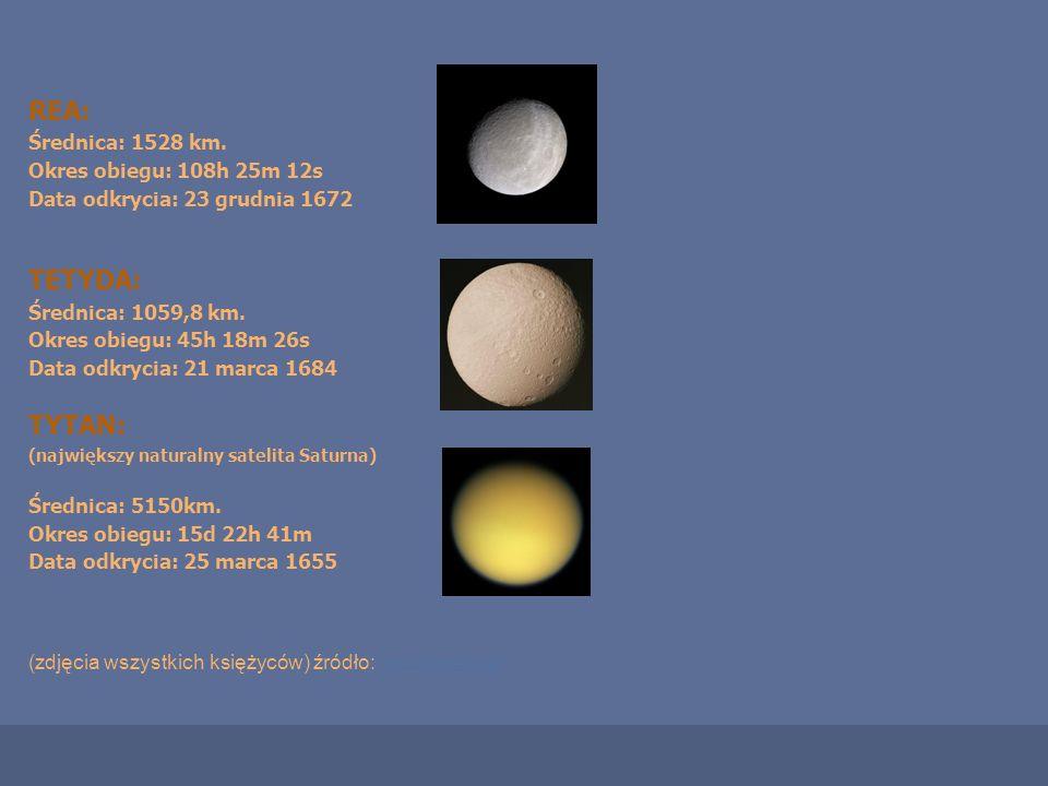 REA: Średnica: 1528 km. Okres obiegu: 108h 25m 12s Data odkrycia: 23 grudnia 1672 TETYDA: Średnica: 1059,8 km. Okres obiegu: 45h 18m 26s Data odkrycia