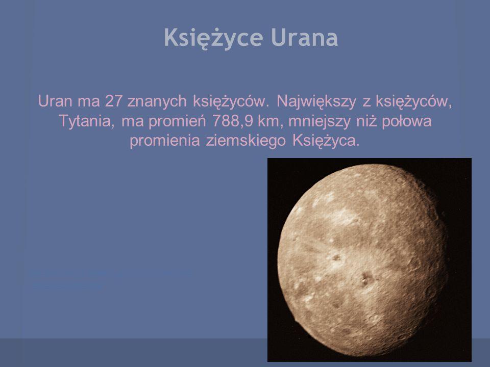 Księżyce Urana Uran ma 27 znanych księżyców. Największy z księżyców, Tytania, ma promień 788,9 km, mniejszy niż połowa promienia ziemskiego Księżyca.