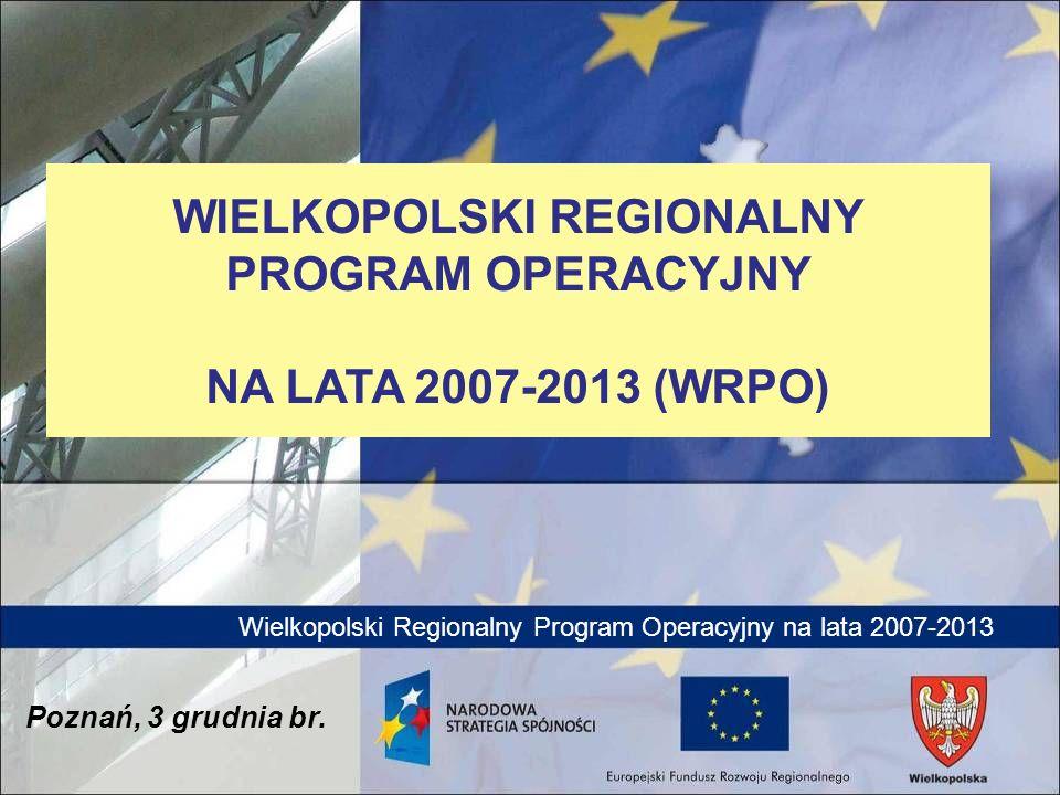Wielkopolski Regionalny Program Operacyjny na lata 2007-2013 Poznań, 3 grudnia br. WIELKOPOLSKI REGIONALNY PROGRAM OPERACYJNY NA LATA 2007-2013 (WRPO)