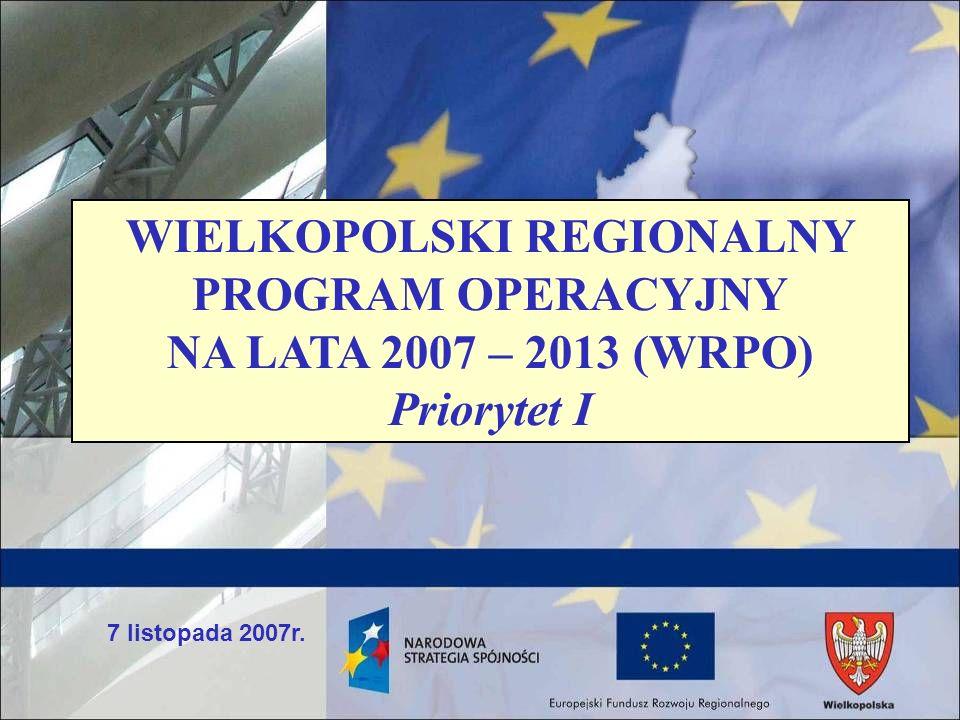 7 listopada 2007r. WIELKOPOLSKI REGIONALNY PROGRAM OPERACYJNY NA LATA 2007 – 2013 (WRPO) Priorytet I
