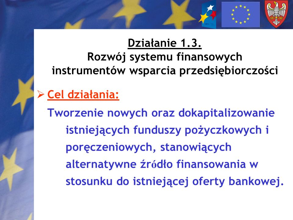 Działanie 1.3. Rozwój systemu finansowych instrumentów wsparcia przedsiębiorczości Cel działania: Tworzenie nowych oraz dokapitalizowanie istniejących