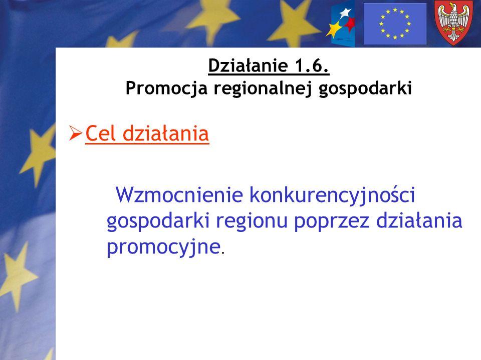 Działanie 1.6. Promocja regionalnej gospodarki Cel działania Wzmocnienie konkurencyjności gospodarki regionu poprzez działania promocyjne.
