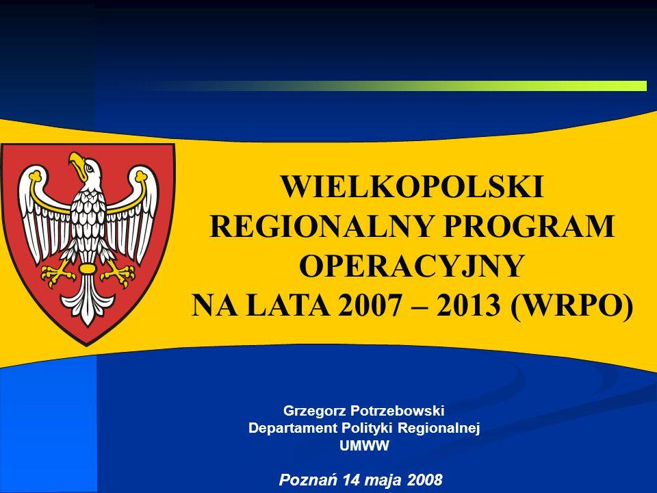 Autor: G.Potrzebowski WIELKOPOLSKI REGIONALNY PROGRAM OPERACYJNY NA LATA 2007 – 2013 (WRPO) Poznań 14 maja 2008 Grzegorz Potrzebowski Departament Poli