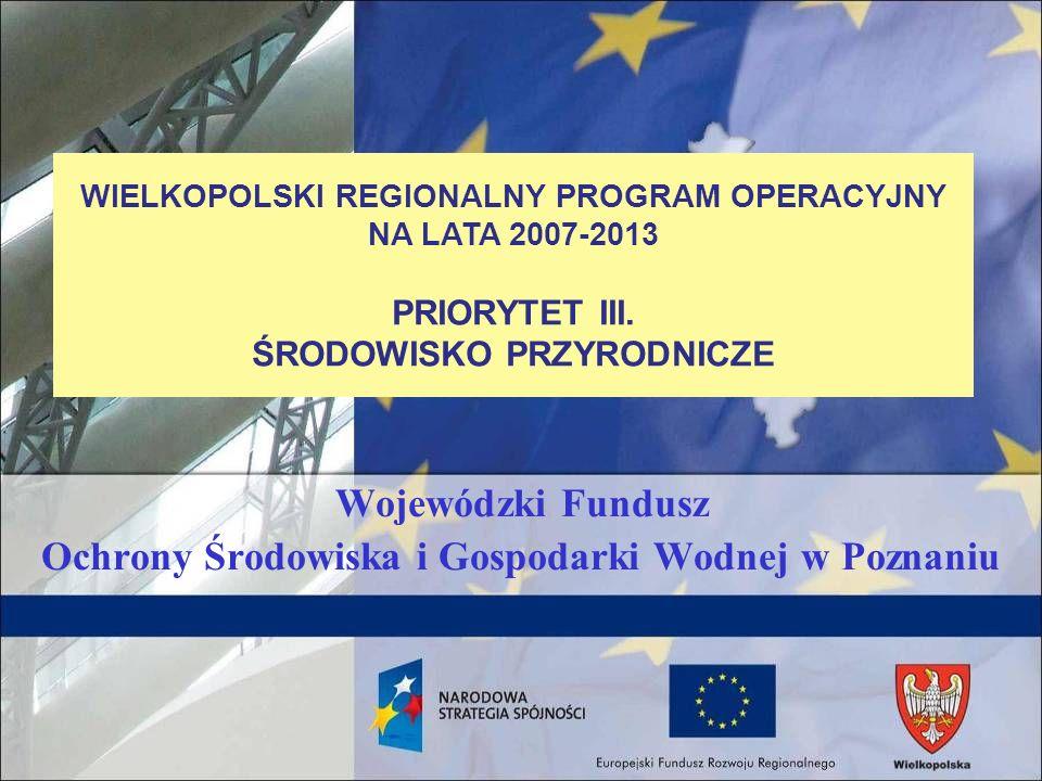 WFOŚiGW w Wielkopolskim Regionalnym Programie Operacyjnym Wojewódzki Fundusz Ochrony Środowiska i Gospodarki Wodnej (WFOŚiGW) w Poznaniu – na podstawie Porozumienia z Marszałkiem Województwa Wielkopolskiego, podpisanego 1 października 2007 r.