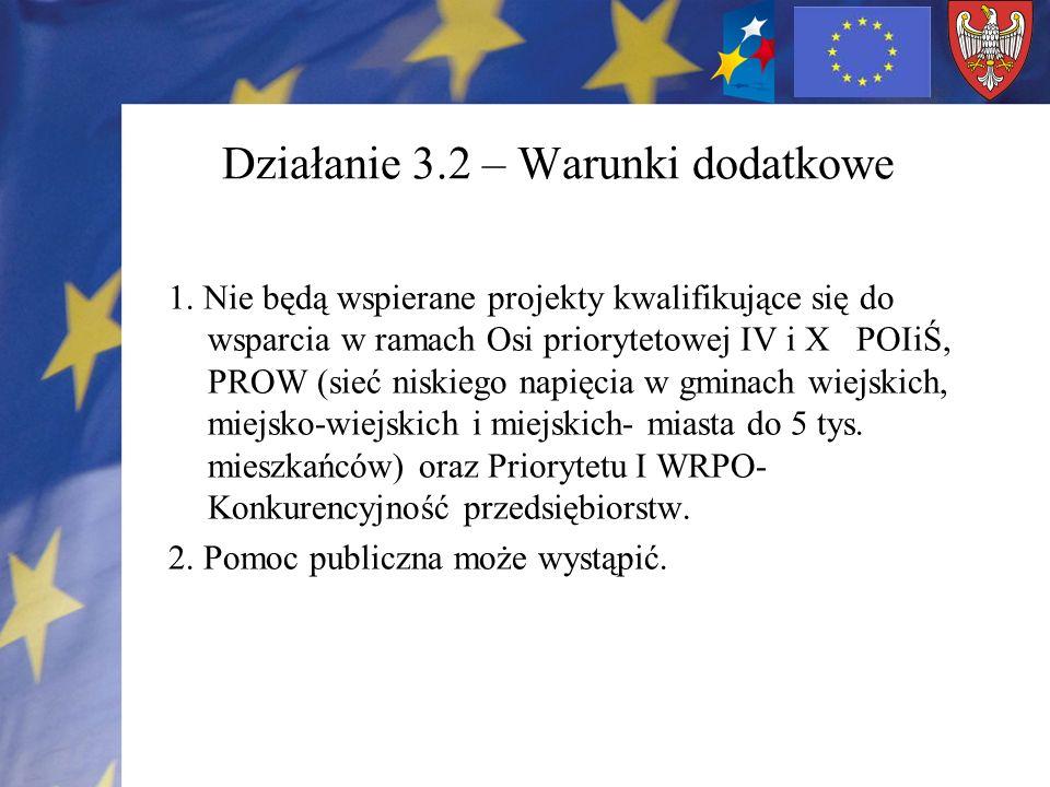Działanie 3.2 – Warunki dodatkowe 1. Nie będą wspierane projekty kwalifikujące się do wsparcia w ramach Osi priorytetowej IV i X POIiŚ, PROW (sieć nis