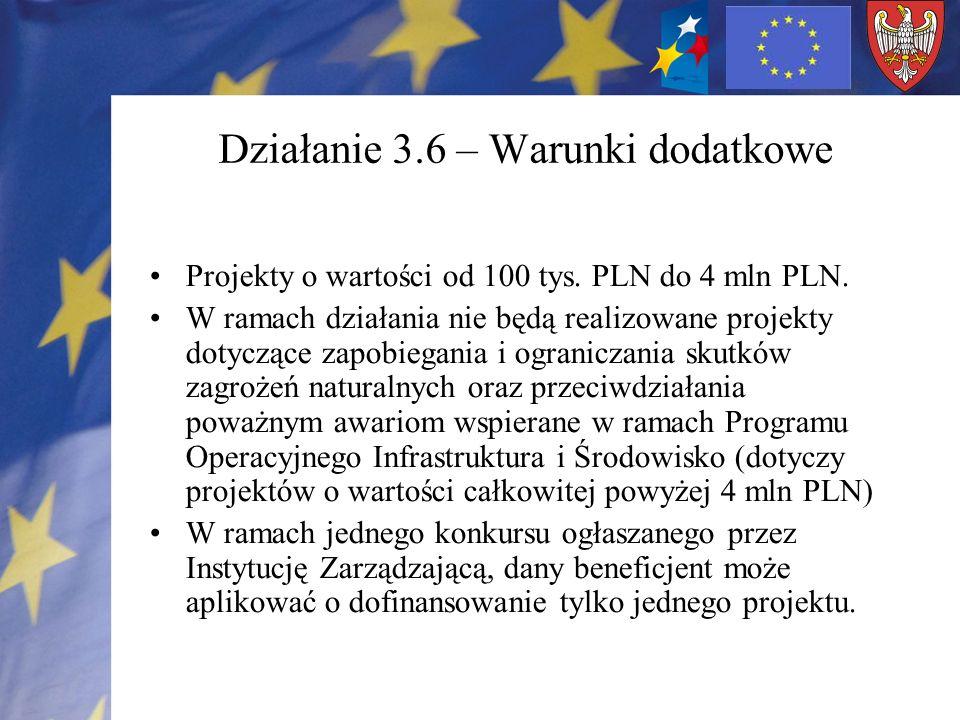Działanie 3.6 – Warunki dodatkowe Projekty o wartości od 100 tys. PLN do 4 mln PLN. W ramach działania nie będą realizowane projekty dotyczące zapobie