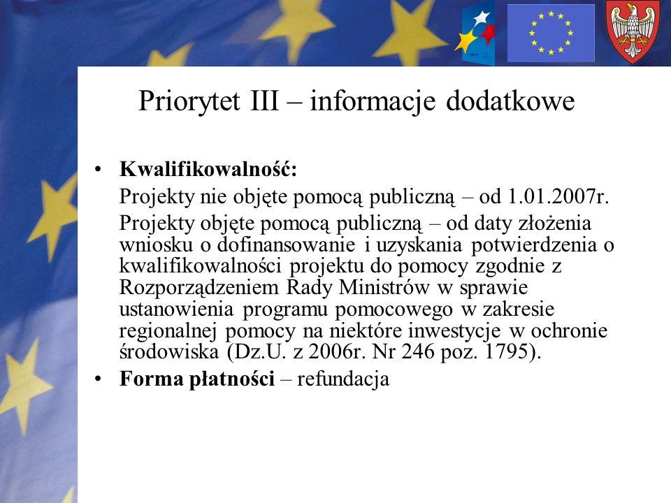 Priorytet III – informacje dodatkowe Kwalifikowalność: Projekty nie objęte pomocą publiczną – od 1.01.2007r. Projekty objęte pomocą publiczną – od dat