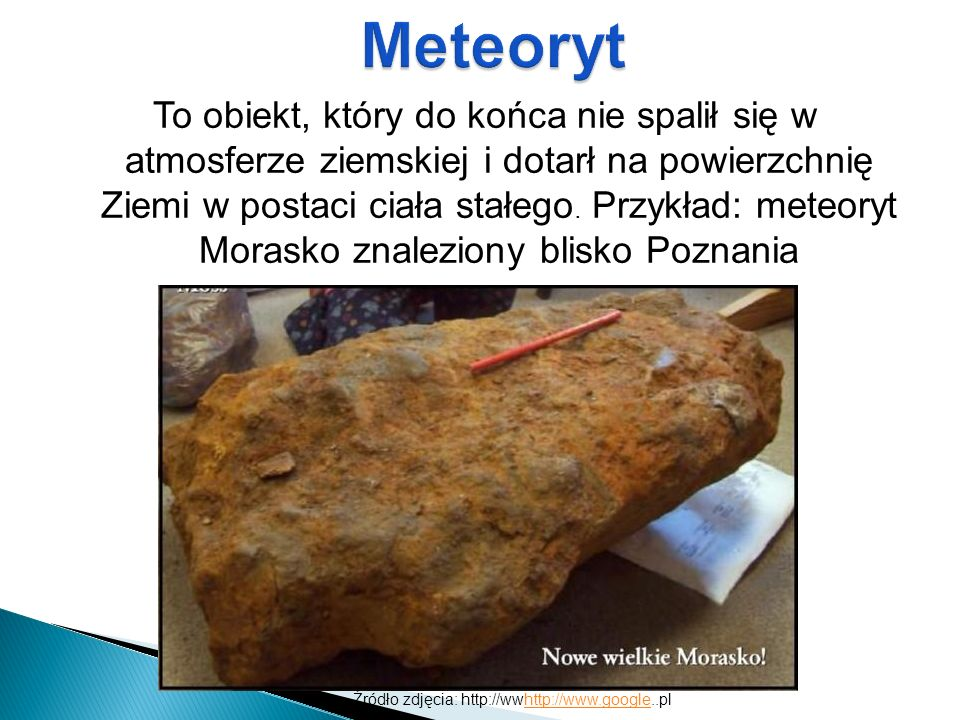 To obiekt, który do końca nie spalił się w atmosferze ziemskiej i dotarł na powierzchnię Ziemi w postaci ciała stałego. Przykład: meteoryt Morasko zna