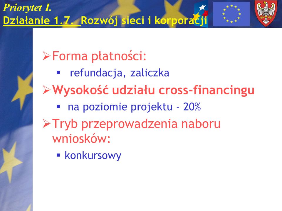 Priorytet I. Działanie 1.7. Rozwój sieci i korporacji Forma płatności: refundacja, zaliczka Wysokość udziału cross-financingu na poziomie projektu - 2