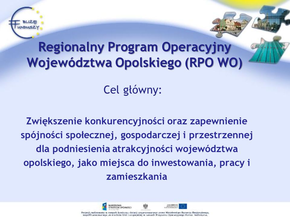 Regionalny Program Operacyjny Województwa Opolskiego (RPO WO) Cel główny: Zwiększenie konkurencyjności oraz zapewnienie spójności społecznej, gospodar