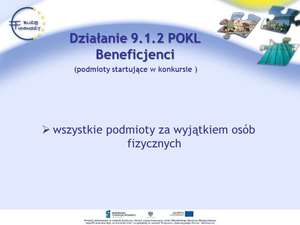 Działanie 9.1.2 POKL Beneficjenci wszystkie podmioty za wyjątkiem osób fizycznych (podmioty startujące w konkursie )
