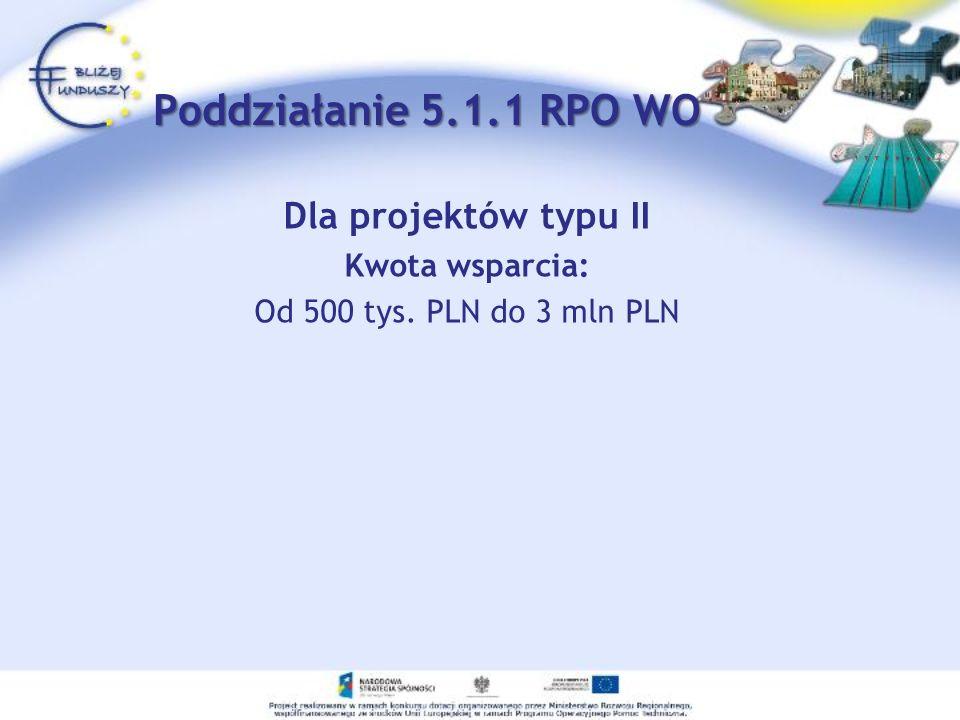 Dla projektów typu II Kwota wsparcia: Od 500 tys. PLN do 3 mln PLN Poddziałanie 5.1.1 RPO WO