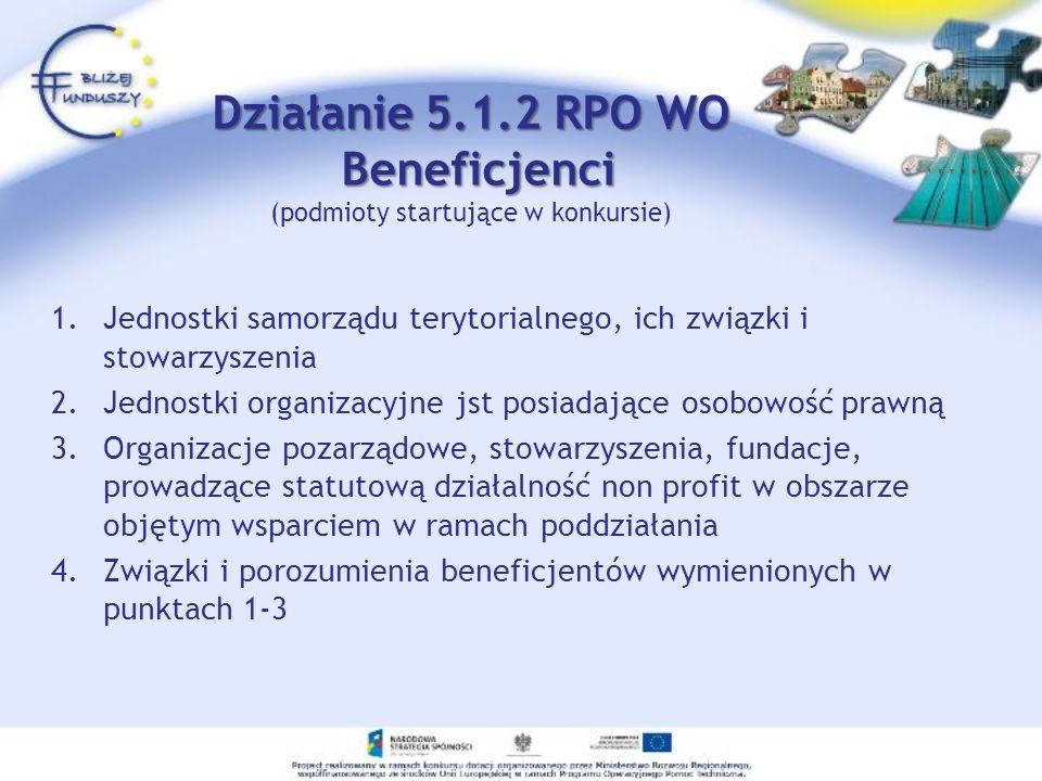 Działanie 5.1.2 RPO WO Beneficjenci Działanie 5.1.2 RPO WO Beneficjenci (podmioty startujące w konkursie) 1.Jednostki samorządu terytorialnego, ich zw
