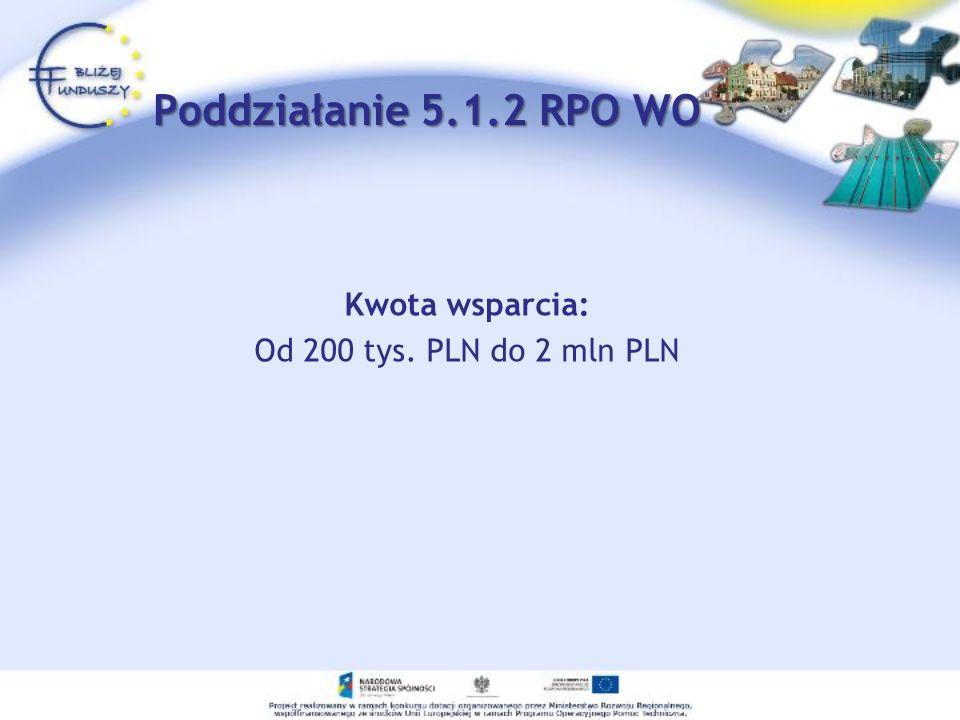 Kwota wsparcia: Od 200 tys. PLN do 2 mln PLN Poddziałanie 5.1.2 RPO WO