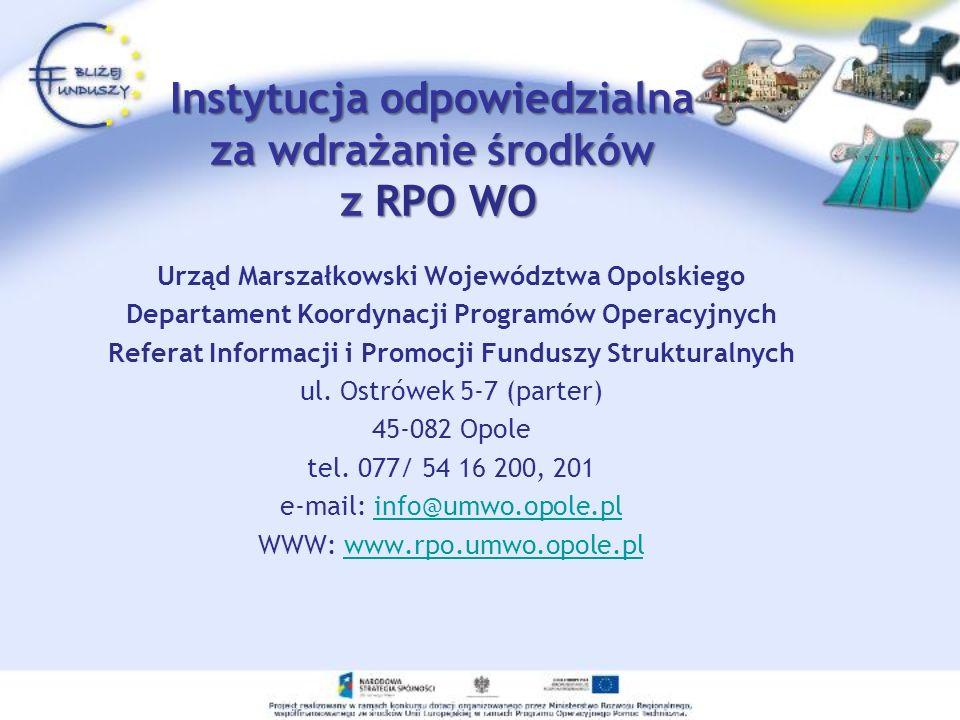 Instytucja odpowiedzialna za wdrażanie środków z RPO WO Urząd Marszałkowski Województwa Opolskiego Departament Koordynacji Programów Operacyjnych Refe