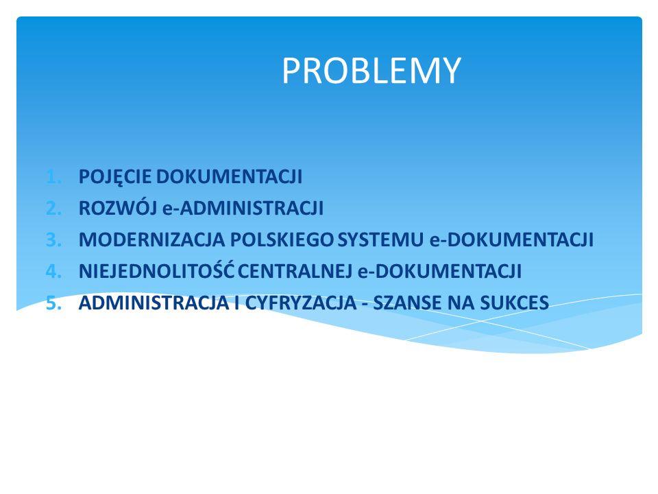 PROBLEMY 1.POJĘCIE DOKUMENTACJI 2.ROZWÓJ e-ADMINISTRACJI 3.MODERNIZACJA POLSKIEGO SYSTEMU e-DOKUMENTACJI 4.NIEJEDNOLITOŚĆ CENTRALNEJ e-DOKUMENTACJI 5.ADMINISTRACJA I CYFRYZACJA - SZANSE NA SUKCES