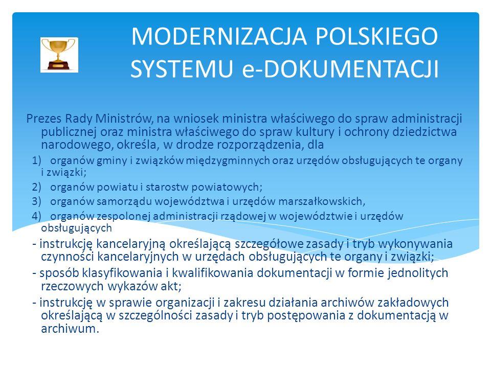 MODERNIZACJA POLSKIEGO SYSTEMU e-DOKUMENTACJI Prezes Rady Ministrów, na wniosek ministra właściwego do spraw administracji publicznej oraz ministra właściwego do spraw kultury i ochrony dziedzictwa narodowego, określa, w drodze rozporządzenia, dla 1) organów gminy i związków międzygminnych oraz urzędów obsługujących te organy i związki; 2) organów powiatu i starostw powiatowych; 3) organów samorządu województwa i urzędów marszałkowskich, 4) organów zespolonej administracji rządowej w województwie i urzędów obsługujących - instrukcję kancelaryjną określającą szczegółowe zasady i tryb wykonywania czynności kancelaryjnych w urzędach obsługujących te organy i związki; - sposób klasyfikowania i kwalifikowania dokumentacji w formie jednolitych rzeczowych wykazów akt; - instrukcję w sprawie organizacji i zakresu działania archiwów zakładowych określającą w szczególności zasady i tryb postępowania z dokumentacją w archiwum.