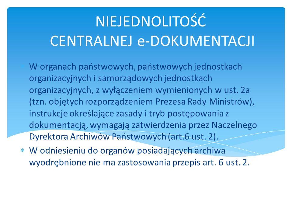 ZARZĄDZENIA O E-DOKUMENTACJI Zasady przechowywania, klasyfikowania i kwalifikowania dokumentacji ze względu na okresy jej przechowywania zasady i tryb przekazywania materiałów archiwalnych do archiwów państwowych oraz brakowania innej dokumentacji wymagania techniczne, jakim powinny odpowiadać formaty zapisu i informatyczne nośniki danych w rozumieniu przepisów ustawy z 17 lutego 2005 r.