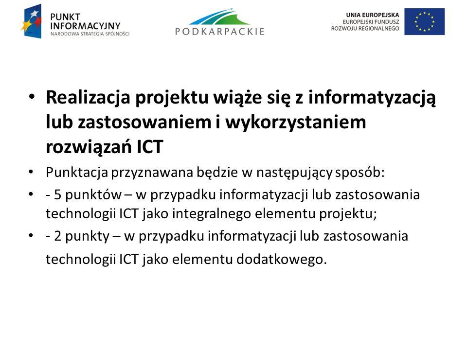 Realizacja projektu wiąże się z informatyzacją lub zastosowaniem i wykorzystaniem rozwiązań ICT Punktacja przyznawana będzie w następujący sposób: - 5
