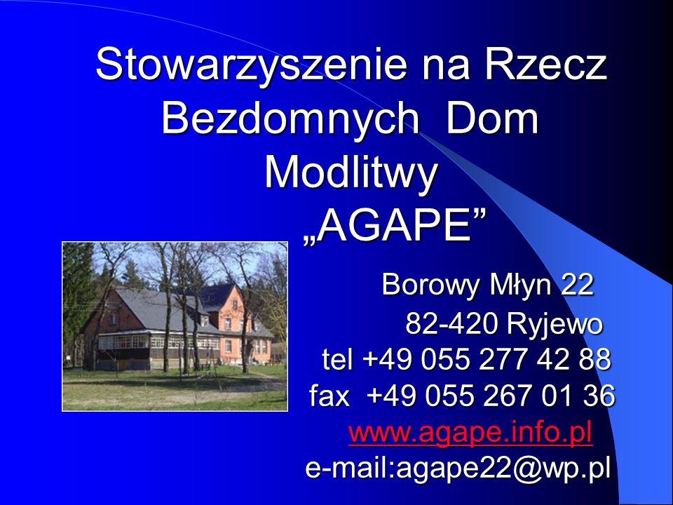 Stowarzyszenie na Rzecz Bezdomnych Dom Modlitwy AGAPE Borowy Młyn 22 82-420 Ryjewo tel +49 055 277 42 88 fax +49 055 267 01 36 www.agape.info.pl e-mai